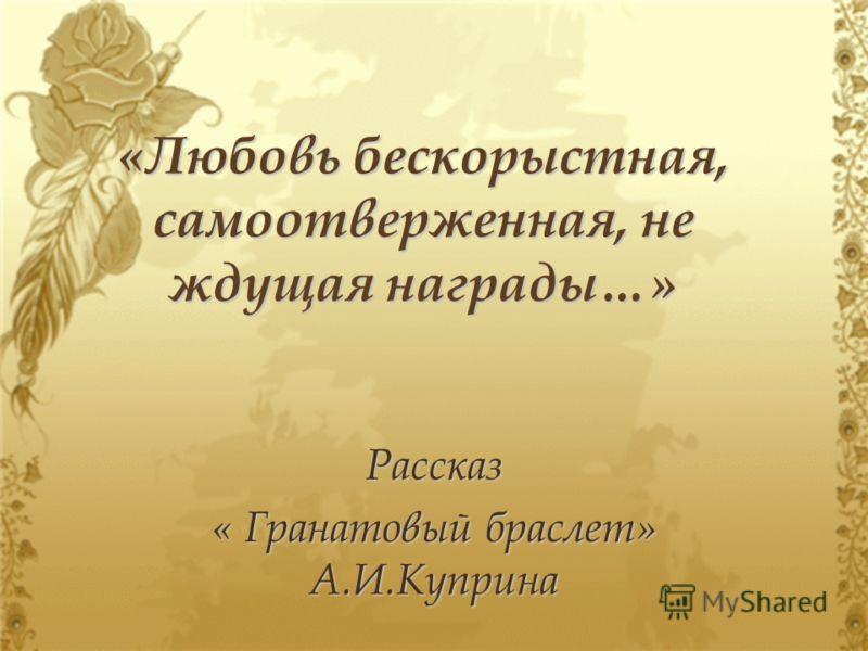 «Любовь бескорыстная, самоотверженная, не ждущая награды…» Рассказ « Гранатовый браслет» А.И.Куприна