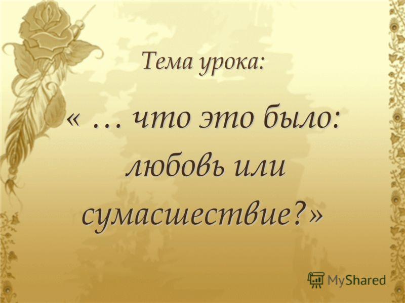 Тема урока: « … что это было: любовь или любовь илисумасшествие?»