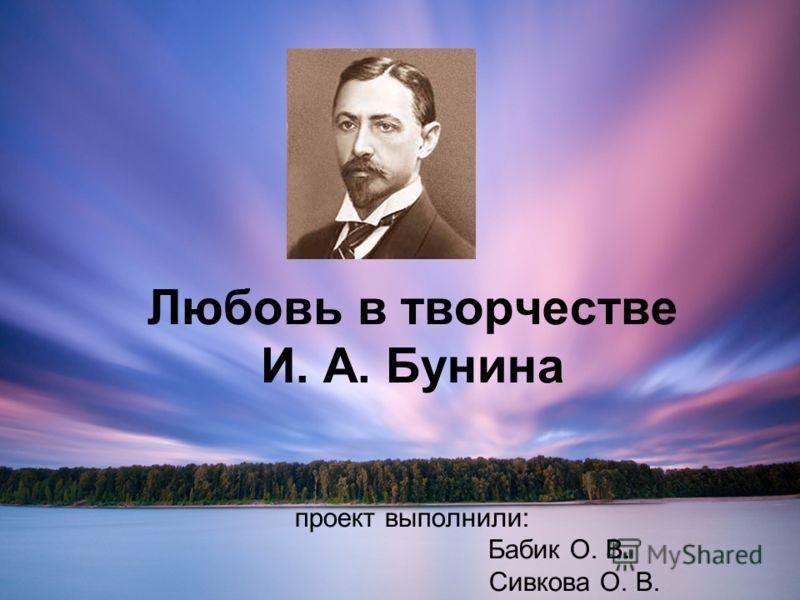 Любовь в творчестве И. А. Бунина проект выполнили: Бабик О. В. Сивкова О. В.