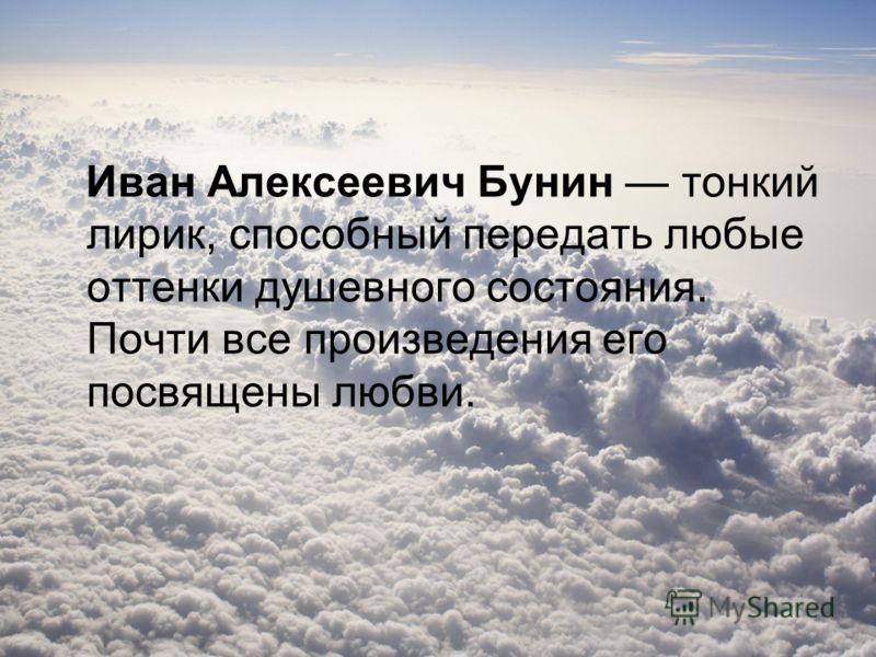 Иван Алексеевич Бунин тонкий лирик, способный передать любые оттенки душевного состояния. Почти все произведения его посвящены любви.