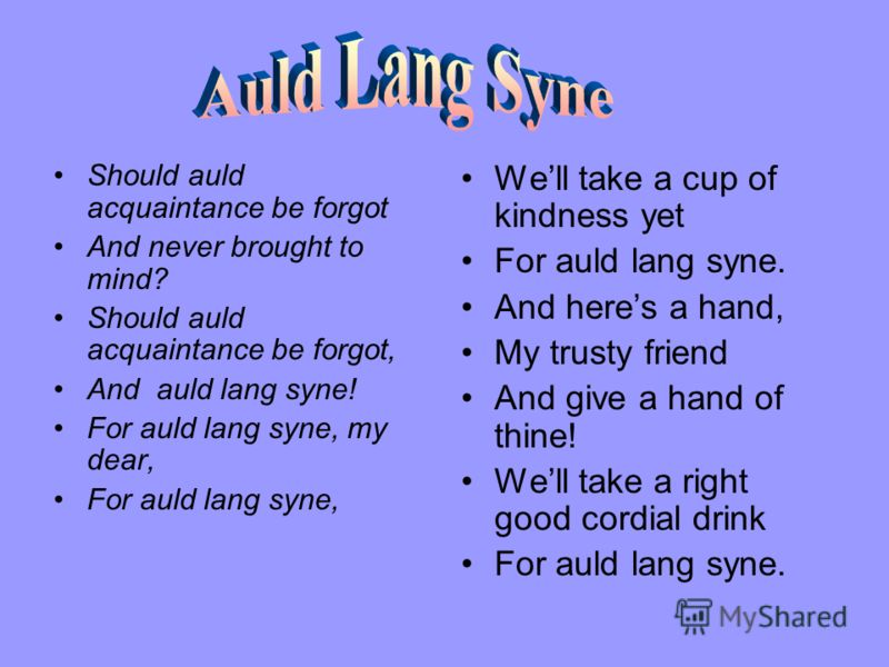 Should auld acquaintance be forgot And never brought to mind? Should auld acquaintance be forgot, And auld lang syne! For auld lang syne, my dear, For auld lang syne, Well take a cup of kindness yet For auld lang syne. And heres a hand, My trusty fri