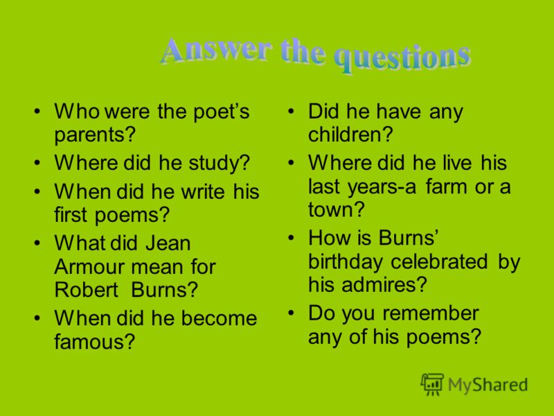 Who were the poets parents? Where did he study? When did he write his first poems? What did Jean Armour mean for Robert Burns? When did he become famous? Did he have any children? Where did he live his last years-a farm or a town? How is Burns birthd
