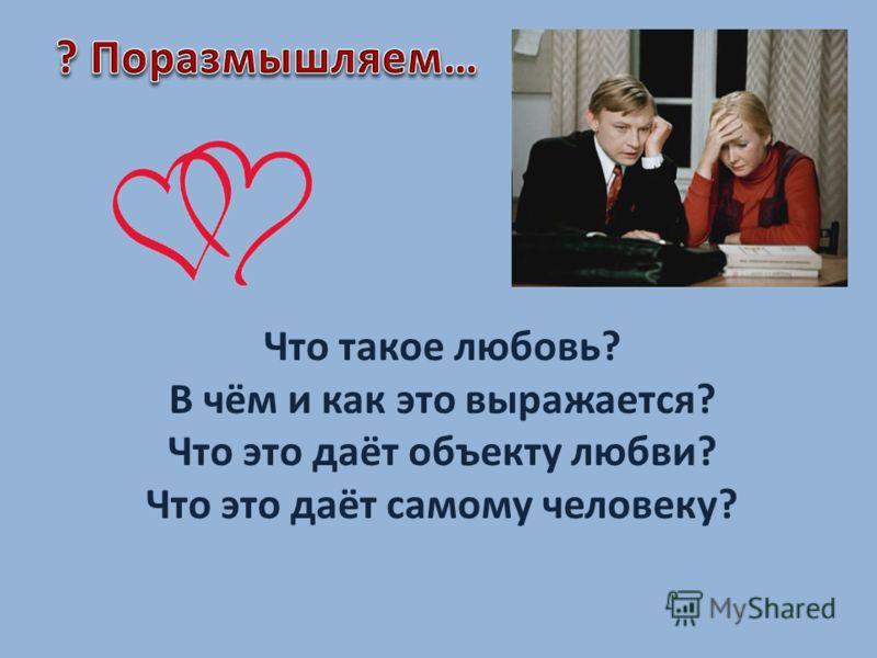 Что такое любовь? В чём и как это выражается? Что это даёт объекту любви? Что это даёт самому человеку?