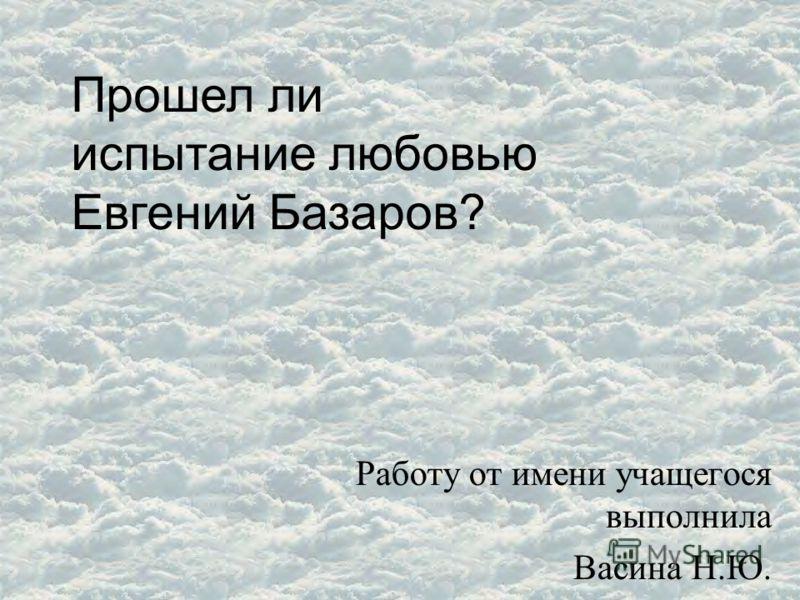 Работу от имени учащегося выполнила Васина Н.Ю. Прошел ли испытание любовью Евгений Базаров?