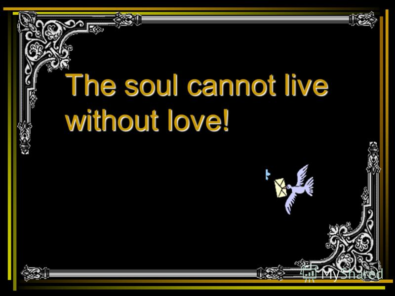 The soul cannot live without love!