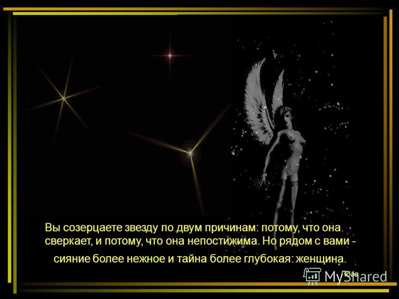 Вы созерцаете звезду по двум причинам: потому, что она сверкает, и потому, что она непостижима. Но рядом с вами - сияние более нежное и тайна более глубокая: женщина. Гюго