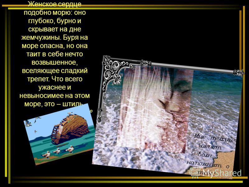 Женское сердце подобно морю: оно глубоко, бурно и скрывает на дне жемчужины. Буря на море опасна, но она таит в себе нечто возвышенное, вселяющее сладкий трепет. Что всего ужаснее и невыносимее на этом море, это – штиль. М.Сафир