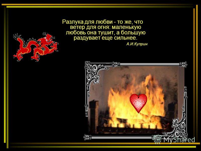Разлука для любви - то же, что ветер для огня: маленькую любовь она тушит, а большую раздувает еще сильнее. А.И.Куприн