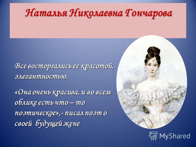 Наталья Николаевна Гончарова Все восторгались ее красотой, элегантностью. «Она очень красива, и во всем облике есть что – то поэтическое»,- писал поэт о своей будущей жене
