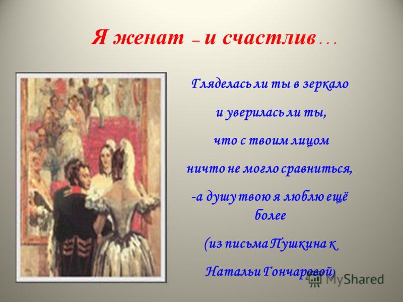 Я женат – и счастлив … Гляделась ли ты в зеркало и уверилась ли ты, что с твоим лицом ничто не могло сравниться, -а душу твою я люблю ещё более (из письма Пушкина к ) Натальи Гончаровой )