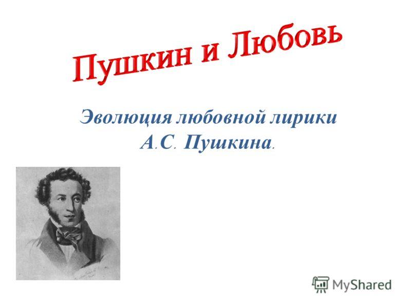 Эволюция любовной лирики А. С. Пушкина.