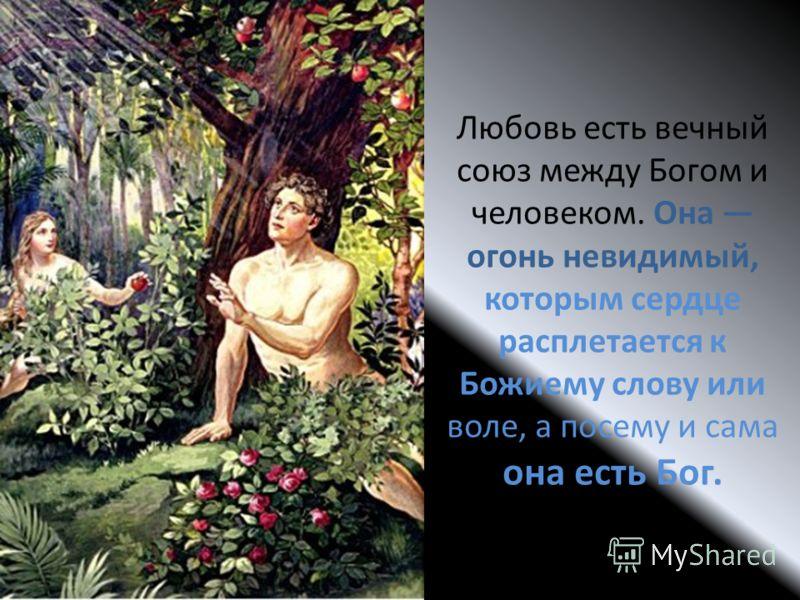 Любовь есть вечный союз между Богом и человеком. Она огонь невидимый, которым сердце расплетается к Божиему слову или воле, а посему и сама она есть Бог.