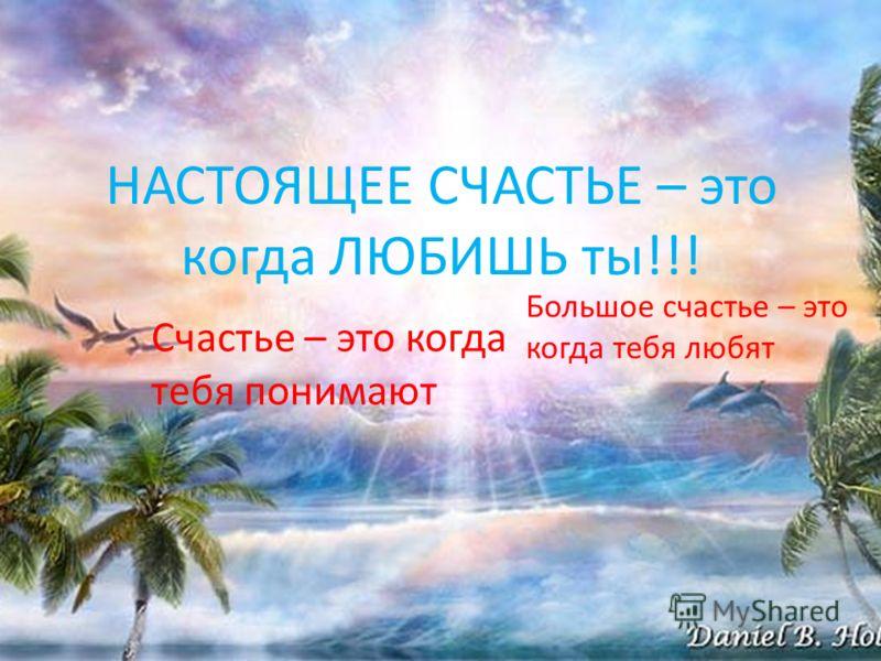 НАСТОЯЩЕЕ СЧАСТЬЕ – это когда ЛЮБИШЬ ты!!! Счастье – это когда тебя понимают Большое счастье – это когда тебя любят