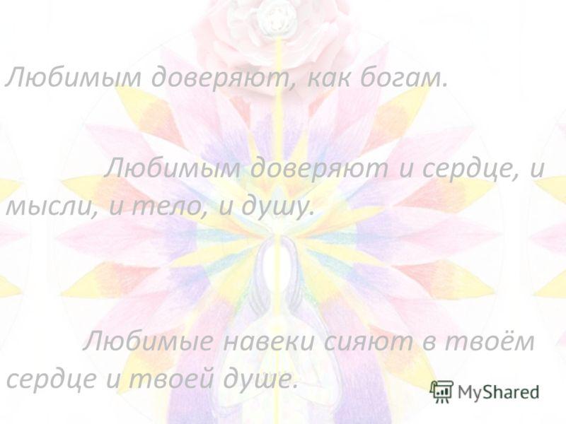 Любимым доверяют, как богам. Любимым доверяют и сердце, и мысли, и тело, и душу. Любимые навеки сияют в твоём сердце и твоей душе.