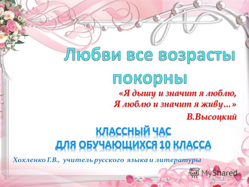 «Я дышу и значит я люблю, Я люблю и значит я живу…» В.Высоцкий Хохленко Г.В., учитель русского языка и литературы