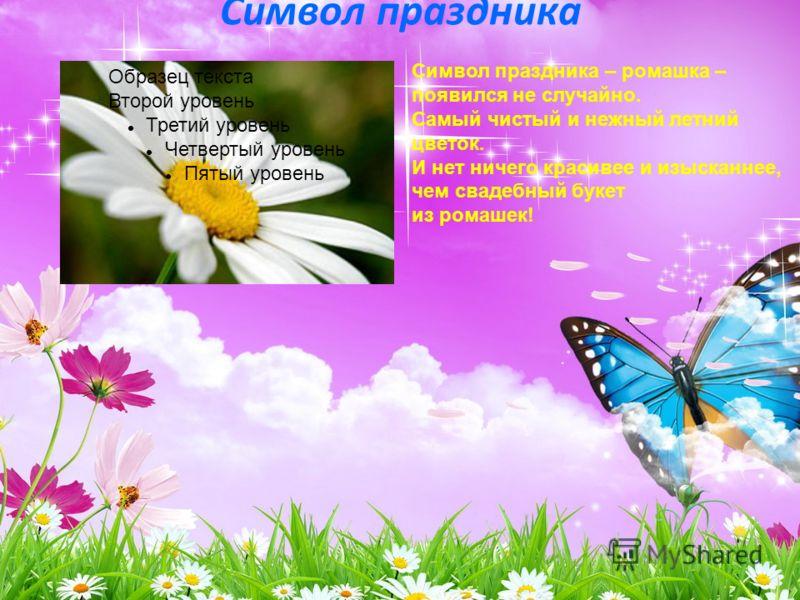 Символ праздника Символ праздника – ромашка – появился не случайно. Самый чистый и нежный летний цветок. И нет ничего красивее и изысканнее, чем свадебный букет из ромашек! Образец текста Второй уровень Третий уровень Четвертый уровень Пятый уровень