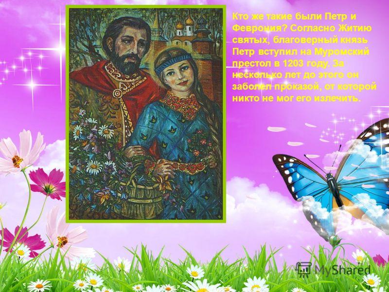 Кто же такие были Петр и Феврония? Согласно Житию святых, благоверный князь Петр вступил на Муромский престол в 1203 году. За несколько лет до этого он заболел проказой, от которой никто не мог его излечить.