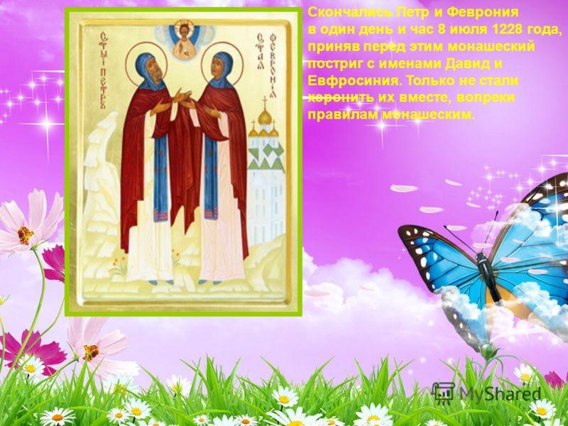 Скончались Петр и Феврония в один день и час 8 июля 1228 года, приняв перед этим монашеский постриг с именами Давид и Евфросиния. Только не стали хоронить их вместе, вопреки правилам монашеским.