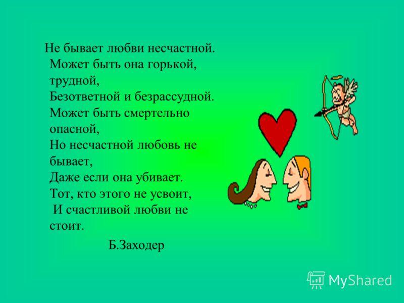 Не бывает любви несчастной. Может быть она горькой, трудной, Безответной и безрассудной. Может быть смертельно опасной, Но несчастной любовь не бывает, Даже если она убивает. Тот, кто этого не усвоит, И счастливой любви не стоит. Б.Заходер