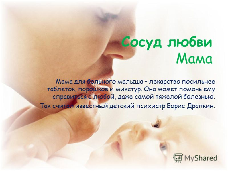 Сосуд любви Мама Мама для больного малыша – лекарство посильнее таблеток, порошков и микстур. Она может помочь ему справиться с любой, даже самой тяжелой болезнью. Так считал известный детский психиатр Борис Драпкин.