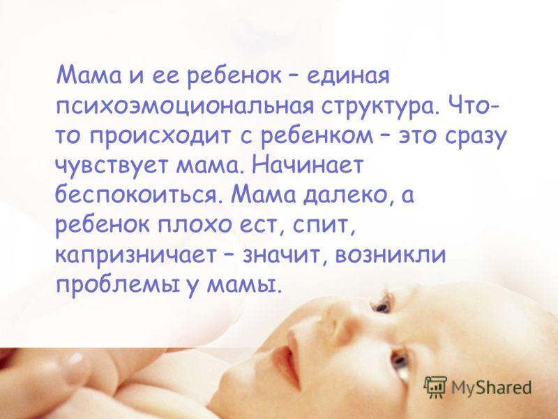 Мама и ее ребенок – единая психоэмоциональная структура. Что- то происходит с ребенком – это сразу чувствует мама. Начинает беспокоиться. Мама далеко, а ребенок плохо ест, спит, капризничает – значит, возникли проблемы у мамы.