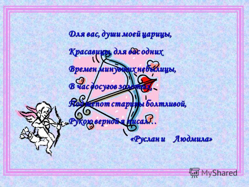 Для вас, души моей царицы, Красавицы, для вас одних Времен минувших небылицы, В час досугов золотых, Под шепот старины болтливой, Рукою верной я писал… «Руслан и Людмила»