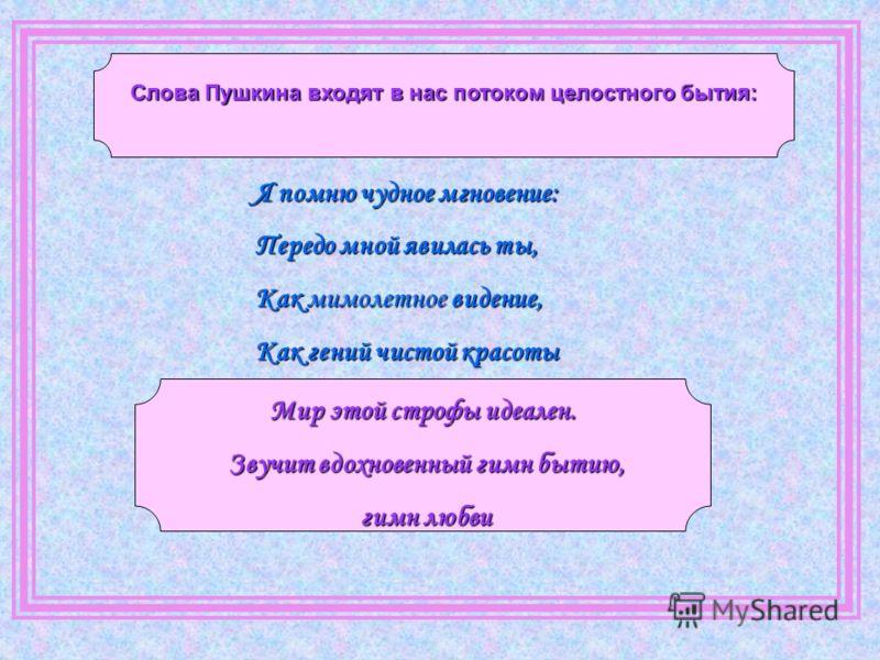 Я помню чудное мгновение: Передо мной явилась ты, Как мимолетное видение, Как гений чистой красоты Мир этой строфы идеален. Звучит вдохновенный гимн бытию, Звучит вдохновенный гимн бытию, гимн любви гимн любви Слова Пушкина входят в нас потоком целос