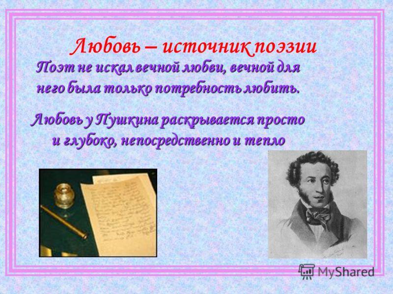 Любовь – источник поэзии Поэт не искал вечной любви, вечной для него была только потребность любить. Любовь у Пушкина раскрывается просто и глубоко, непосредственно и тепло