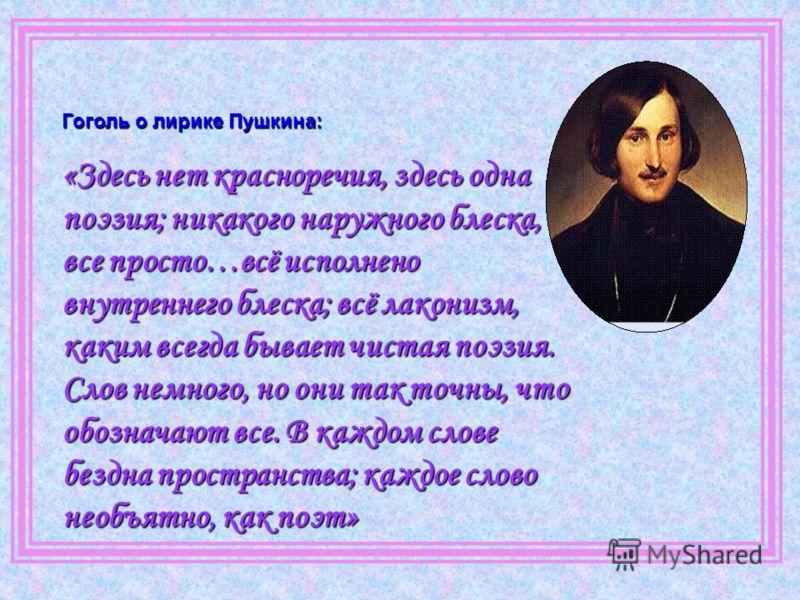 Гоголь о лирике Пушкина: «Здесь нет красноречия, здесь одна поэзия; никакого наружного блеска, все просто…всё исполнено внутреннего блеска; всё лаконизм, каким всегда бывает чистая поэзия. Слов немного, но они так точны, что обозначают все. В каждом