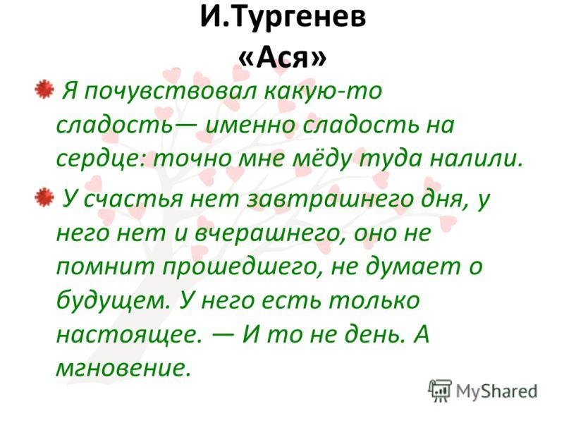 И.Тургенев «Ася» Я почувствовал какую-то сладость именно сладость на сердце: точно мне мёду туда налили. У счастья нет завтрашнего дня, у него нет и вчерашнего, оно не помнит прошедшего, не думает о будущем. У него есть только настоящее. И то не день