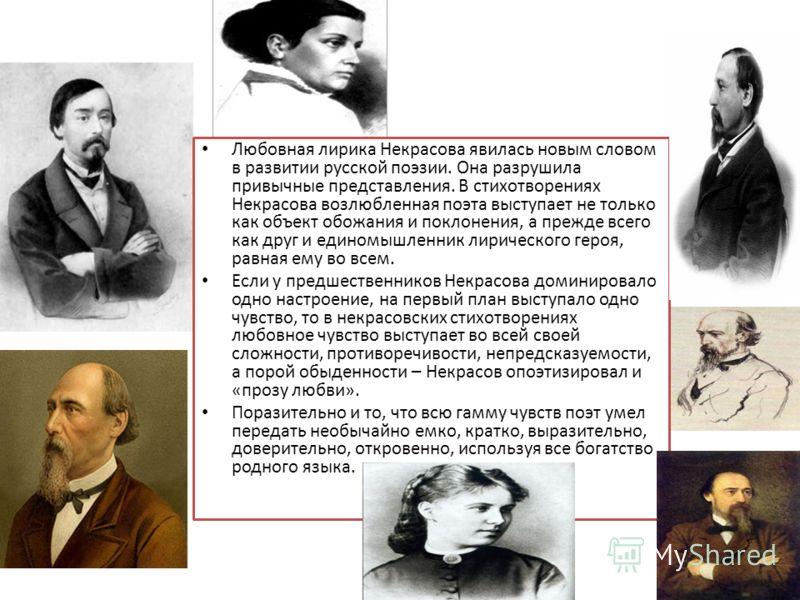 Любовная лирика Некрасова явилась новым словом в развитии русской поэзии. Она разрушила привычные представления. В стихотворениях Некрасова возлюбленная поэта выступает не только как объект обожания и поклонения, а прежде всего как друг и единомышлен