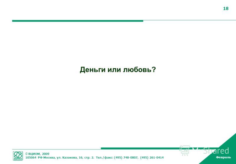 © ВЦИОМ, 2009 105064 РФ Москва, ул. Казакова, 16, стр. 2. Тел./факс: (495) 748-0807, (495) 261-0414 Февраль 18 Деньги или любовь?