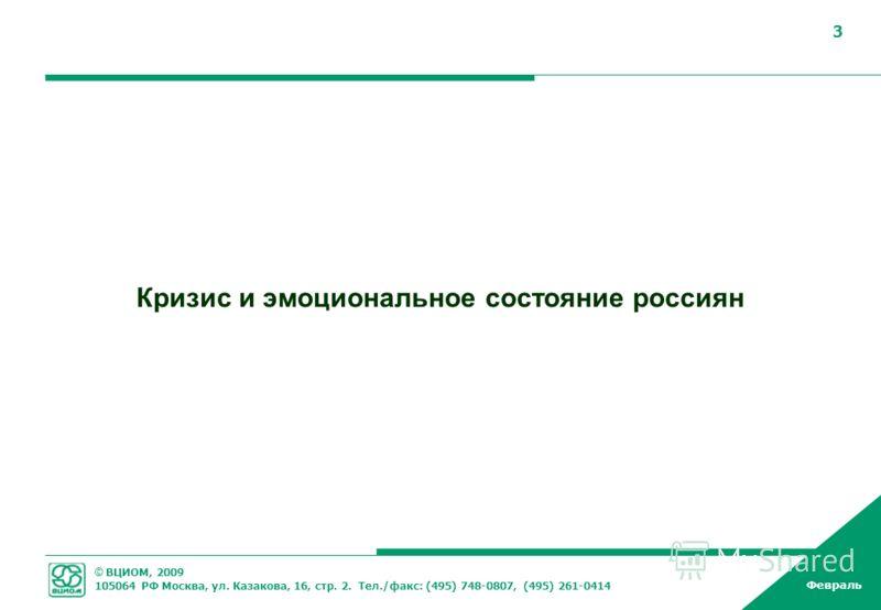 © ВЦИОМ, 2009 105064 РФ Москва, ул. Казакова, 16, стр. 2. Тел./факс: (495) 748-0807, (495) 261-0414 Февраль 3 Кризис и эмоциональное состояние россиян