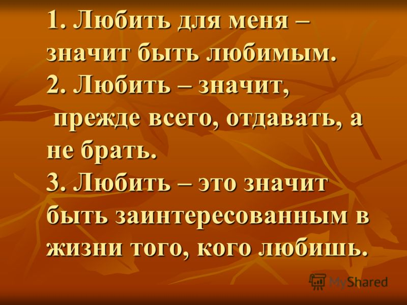1. Любить для меня – значит быть любимым. 2. Любить – значит, прежде всего, отдавать, а не брать. 3. Любить – это значит быть заинтересованным в жизни того, кого любишь.