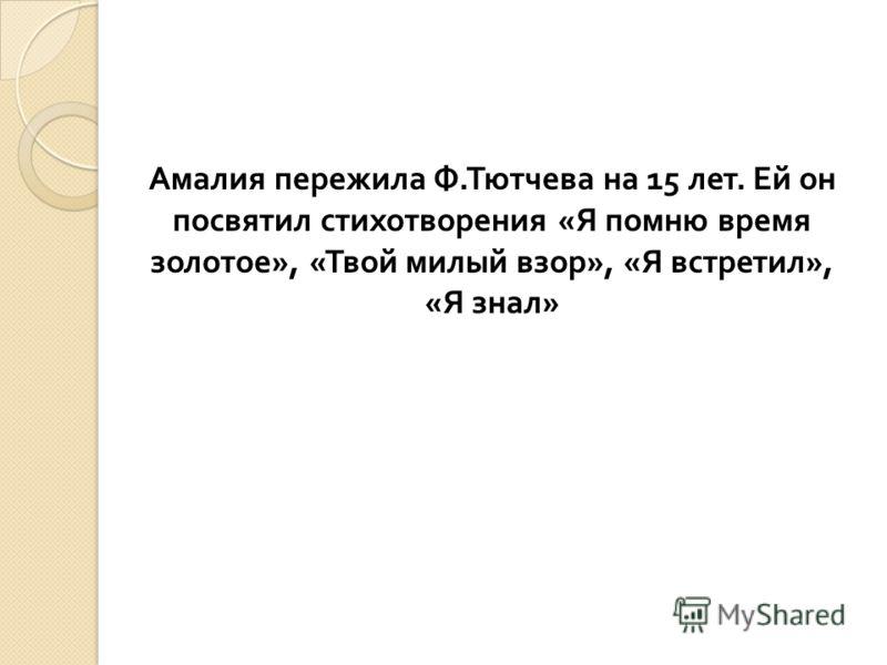 Амалия пережила Ф.Тютчева на 15 лет. Ей он посвятил стихотворения «Я помню время золотое», «Твой милый взор», «Я встретил», «Я знал»