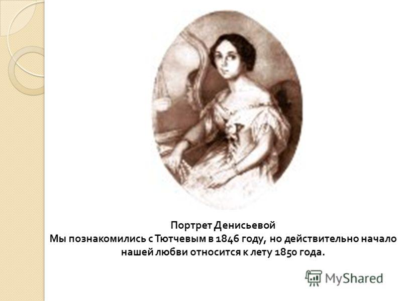 Портрет Денисьевой Мы познакомились с Тютчевым в 1846 году, но действительно начало нашей любви относится к лету 1850 года.