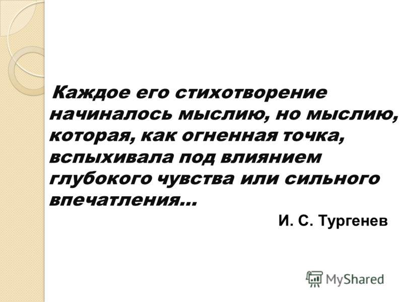 Каждое его стихотворение начиналось мыслию, но мыслию, которая, как огненная точка, вспыхивала под влиянием глубокого чувства или сильного впечатления… И. С. Тургенев