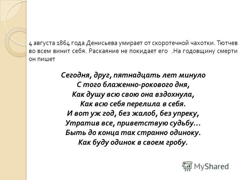 4 августа 1864 года Денисьева умирает от скоротечной чахотки. Тютчев во всем винит себя. Раскаяние не покидает его.На годовщину смерти он пишет Сегодня, друг, пятнадцать лет минуло С того блаженно-рокового дня, Как душу всю свою она вздохнула, Как вс