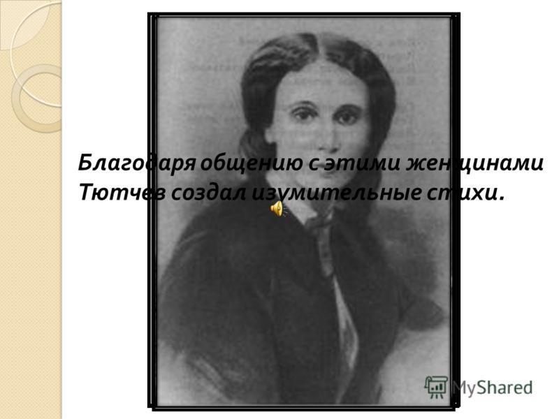 Благодаря общению с этими женщинами Тютчев создал изумительные стихи.