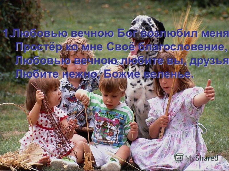 1.Любовью вечною Бог возлюбил меня, Простёр ко мне Своё благословение, Простёр ко мне Своё благословение, Любовью вечною любите вы, друзья Любовью вечною любите вы, друзья Любите нежно, Божие веленье. Любите нежно, Божие веленье.