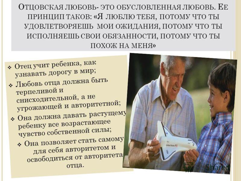 О ТЦОВСКАЯ ЛЮБОВЬ - ЭТО ОБУСЛОВЛЕННАЯ ЛЮБОВЬ. Е Е ПРИНЦИП ТАКОВ : «Я ЛЮБЛЮ ТЕБЯ, ПОТОМУ ЧТО ТЫ УДОВЛЕТВОРЯЕШЬ МОИ ОЖИДАНИЯ, ПОТОМУ ЧТО ТЫ ИСПОЛНЯЕШЬ СВОИ ОБЯЗАННОСТИ, ПОТОМУ ЧТО ТЫ ПОХОЖ НА МЕНЯ » Отец учит ребенка, как узнавать дорогу в мир; Любовь