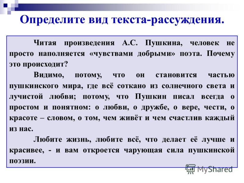 Определите вид текста-рассуждения. Читая произведения А.С. Пушкина, человек не просто наполняется «чувствами добрыми» поэта. Почему это происходит? Видимо, потому, что он становится частью пушкинского мира, где всё соткано из солнечного света и лучис