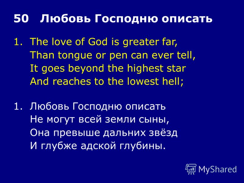 1.The love of God is greater far, Than tongue or pen can ever tell, It goes beyond the highest star And reaches to the lowest hell; 50 Любовь Господню описать 1.Любовь Господню описать Не могут всей земли сыны, Она превыше дальних звёзд И глубже адск