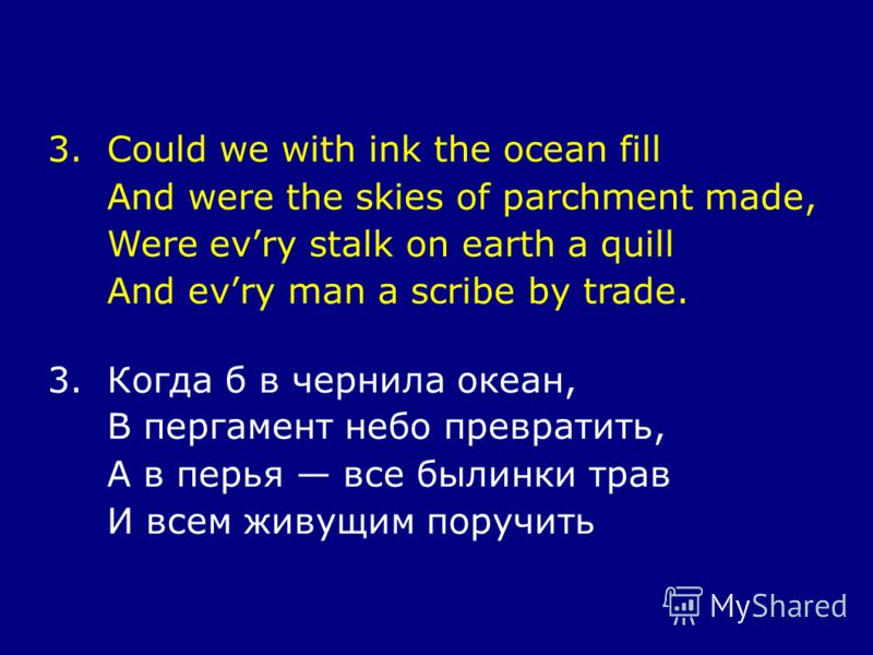 3.Could we with ink the ocean fill And were the skies of parchment made, Were evry stalk on earth a quill And evry man a scribe by trade. 3.Когда б в чернила океан, В пергамент небо превратить, А в перья все былинки трав И всем живущим поручить