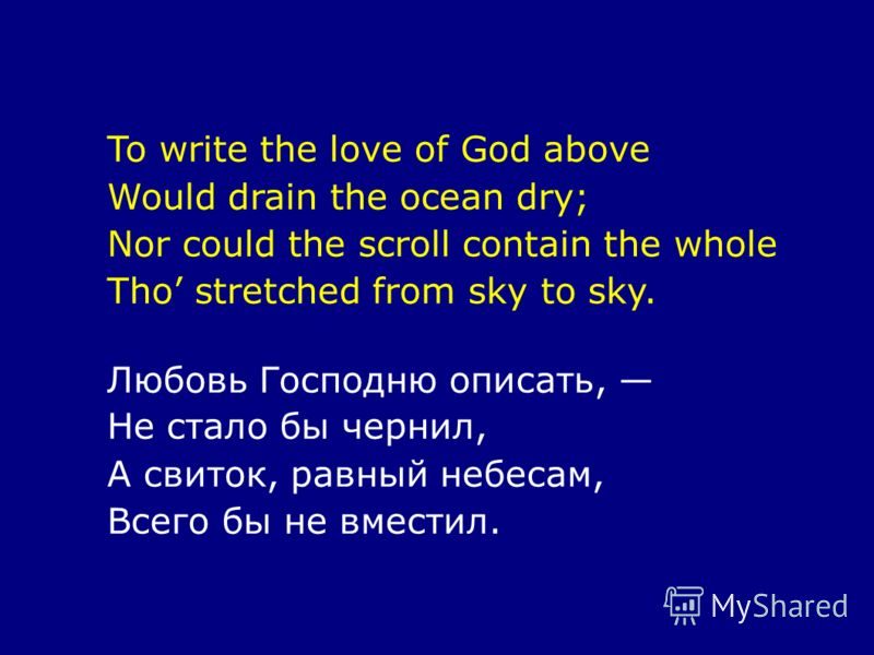 To write the love of God above Would drain the ocean dry; Nor could the scroll contain the whole Tho stretched from sky to sky. Любовь Господню описать, Не стало бы чернил, А свиток, равный небесам, Всего бы не вместил.