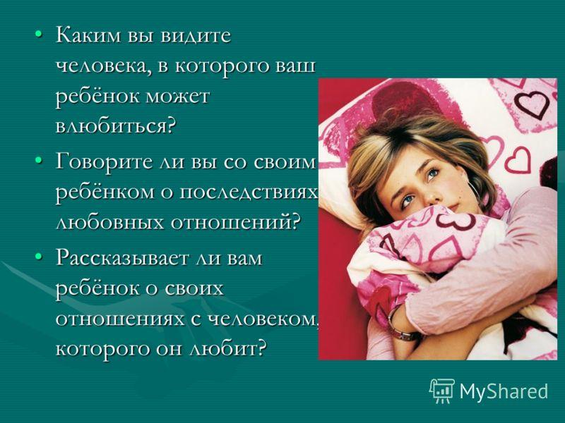 Каким вы видите человека, в которого ваш ребёнок может влюбиться?Каким вы видите человека, в которого ваш ребёнок может влюбиться? Говорите ли вы со своим ребёнком о последствиях любовных отношений?Говорите ли вы со своим ребёнком о последствиях любо
