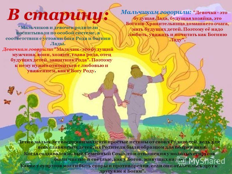 В старину: Дети с малых лет воспринимали эти простые истины от своих Родителей, ведь для всех славянских детей, их Родители были образцом для подражания. Когда создавался новый Семейный Союз, то и отношения у молодых супругов были чистые и светлые, к