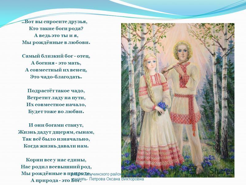 ..Вот вы спросите друзья, Кто такие боги рода? А ведь это ты и я, Мы рождённые в любови. Самый близкий бог - отец, А богиня - это мать, А совместный их венец, Это чадо-благодать. Подрастёт такое чадо, Встретит ладу на пути, Их совместное начало, Буде
