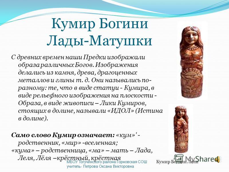 Кумир Богини Лады-Матушки С древних времен наши Предки изображали образа различных Богов. Изображения делались из камня, древа, драгоценных металлов и глины т. д. Они назывались по- разному: те, что в виде статуи - Кумира, в виде рельефного изображен