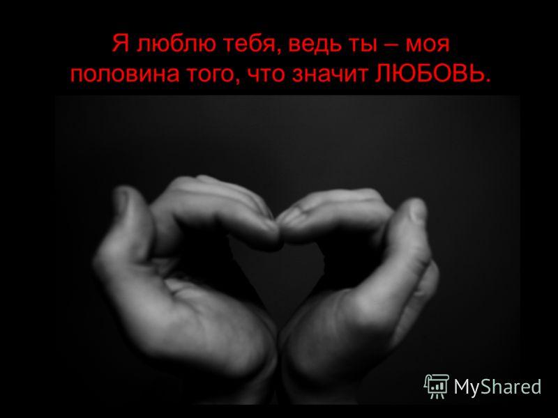 Я люблю тебя, ведь ты – моя половина того, что значит ЛЮБОВЬ.
